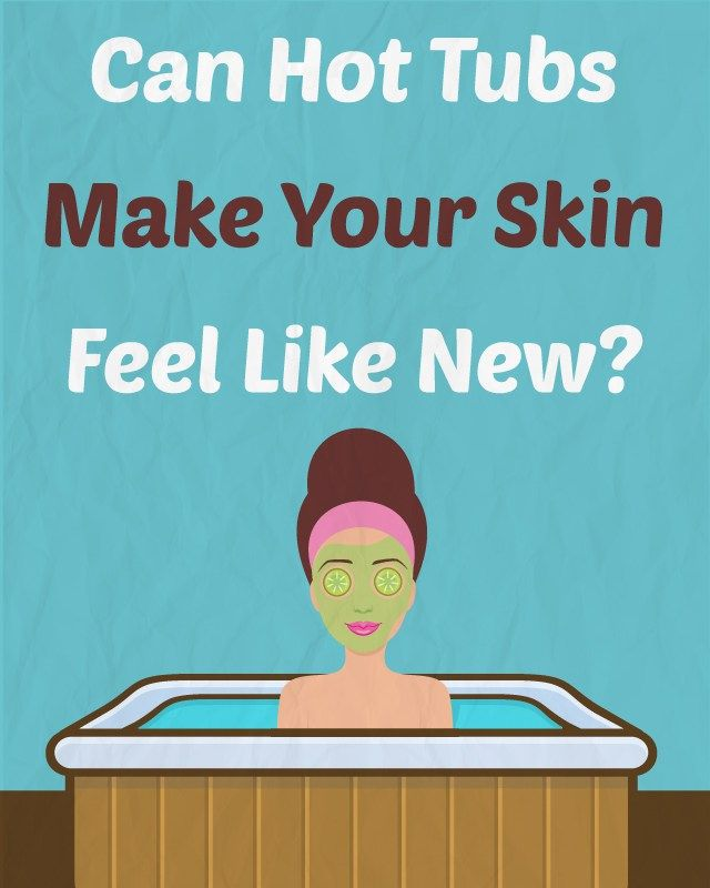 Can Hot Tubs Make Your Skin Feel Like New Make It Yourself
