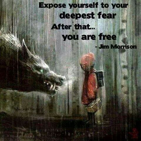 Expose yourself to your deepest fear After that    You are free - what is your greatest fear