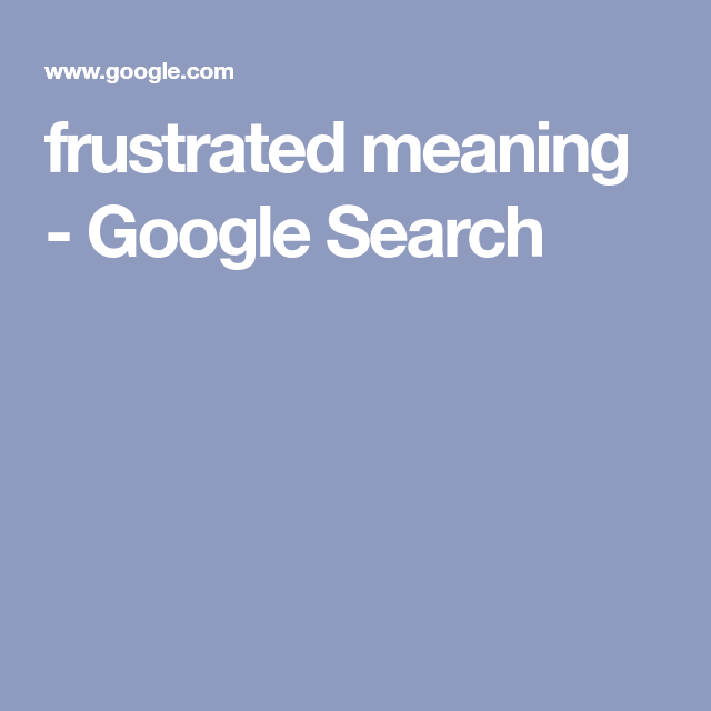 Frustrated Meaning Google Search Frustration Meant To Be Psychology