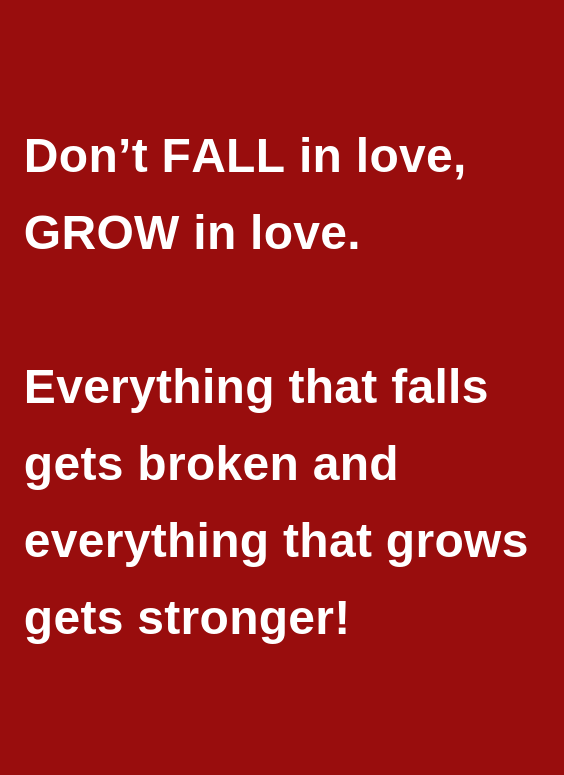 Don T Fall In Love Grow In Love Everything That Falls Gets Broken And Everything That Grows Gets Stronger Growing Quotes Falling In Love Quotes Quotes