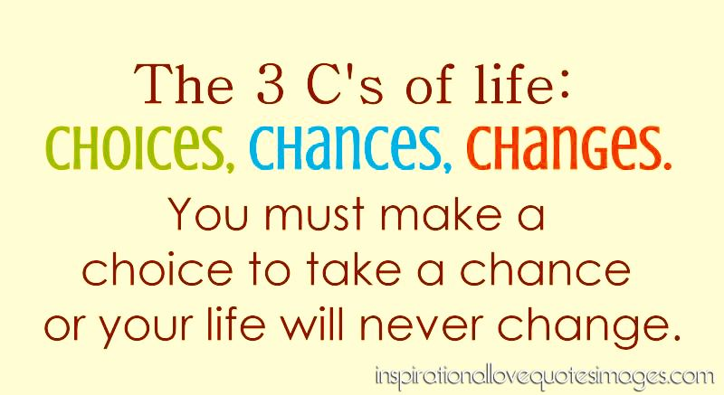 Good Life Quotes The Three Cu0027s Of Life: Choices, Chances, Changes. You Must Make  A Choice To Take A Chance Or Your Life Will Never Change.