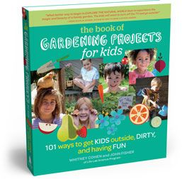 The Book of Gardening Projects for Kids - 101 ways to get kids outside, having fun, and playing dirty!