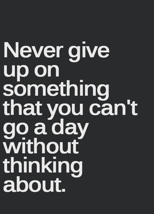 Never give up on something that you can't go a day without