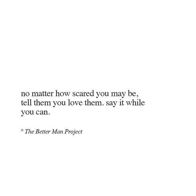 No Matter How Scared You May Be, Tell Them You Love Them