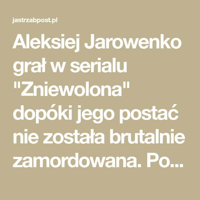 Zniewolona Kim Jest Aleksiej Jarowenko Za Co Kocha Polske Aktorki