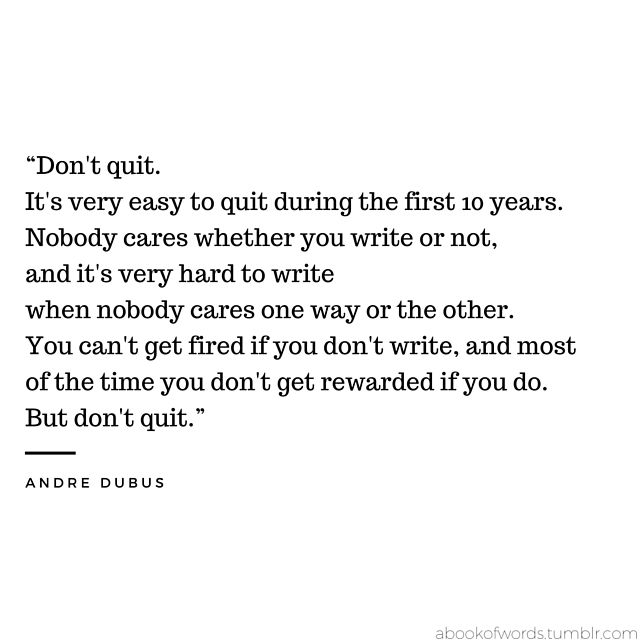 Quote By Andre Dubus Don T Quit It S Very Easy To Quit During The First 10 Years Nobody Cares Wheth Quotes Quote Of The Day Inspirational Quotes Motivation