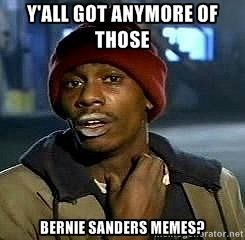 Y All Got Anymore Of Those Bernie Sanders Memes Funny Pictures Funny Memes Hilarious