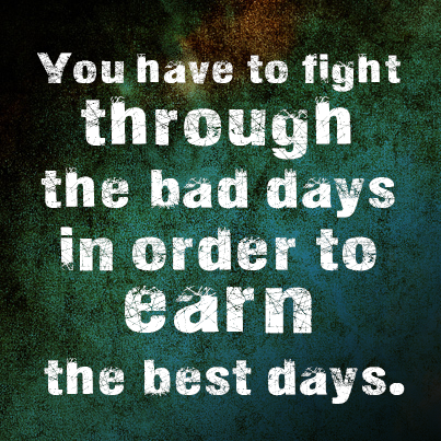You Have To Fight Through The Bad Days In Order Earn Best