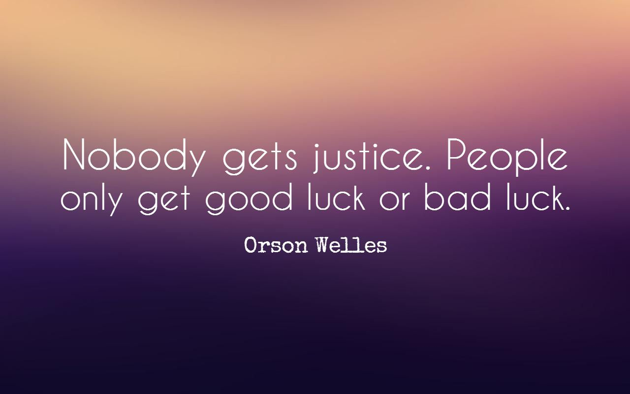 Nobody Gets Justice People Only Get Good Luck Or Bad Luck Orson Welles Bad Luck Quotes Luck Quotes Birthday Images With Quotes