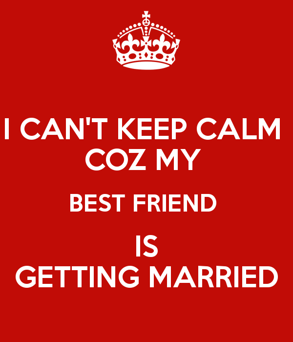 I Cant Keep Calm Coz My Best Friend Is Getting Married Quotes