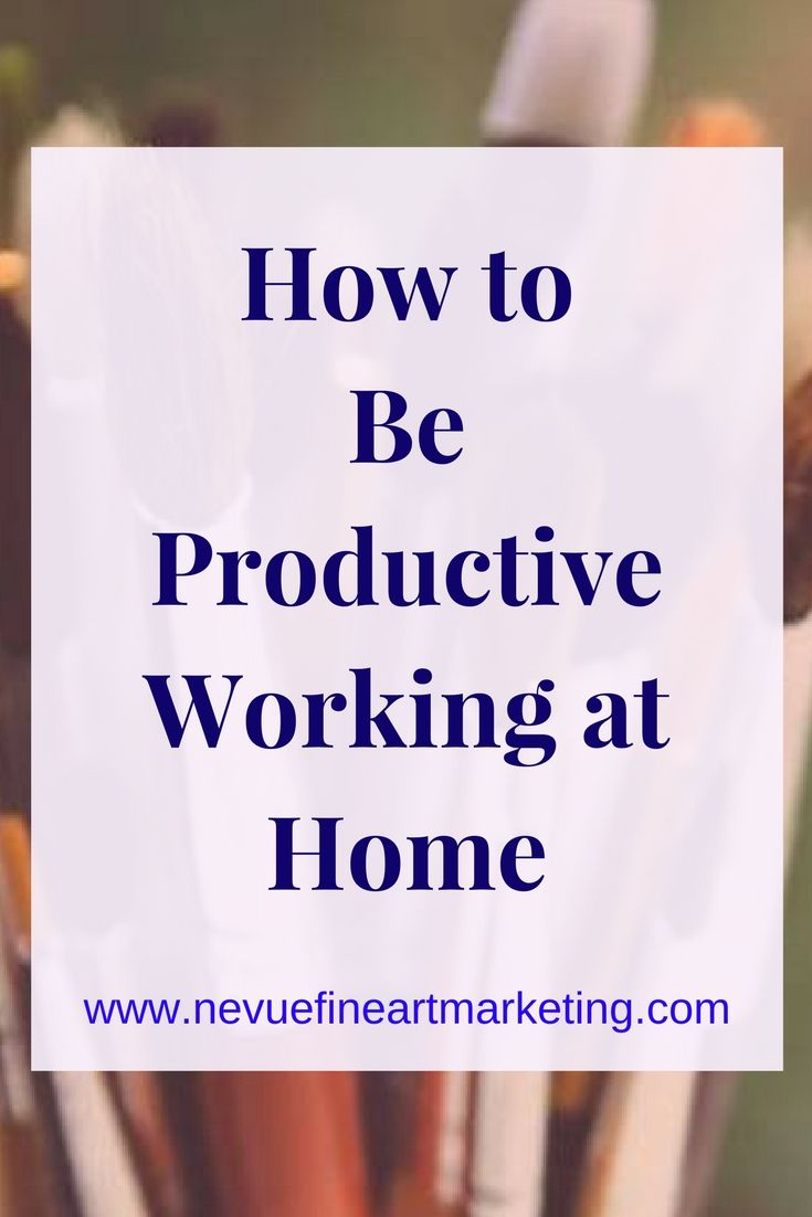 How To Be More Productive Working At Home | ART BIZ : Time
