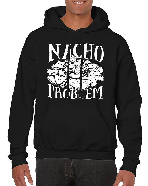 nacho problem funny pun sayings food lover mexican tex mex gift idea present men s hoodie sf