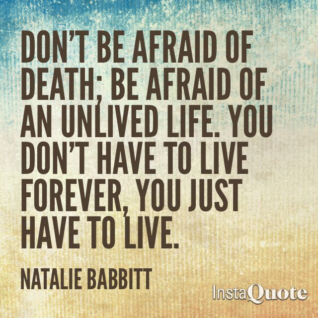 Don't be afraid of death, just live!