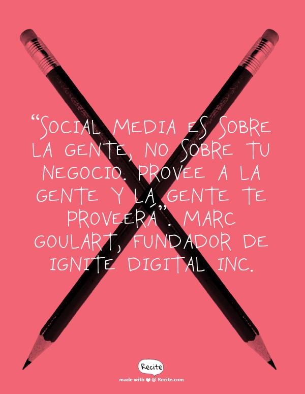 """""""Social Media es sobre la gente, no sobre tu negocio. Provee a la gente y la gente te proveerá"""".   Marc Goulart, fundador de Ignite Digital Inc. - Quote From Recite.com #RECITE #QUOTE"""