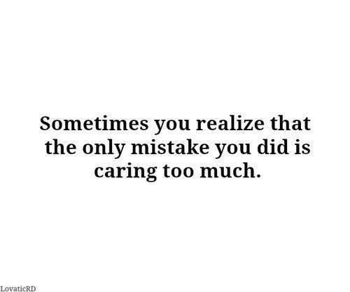 You Can Care Too Much Care Too Much Quotes Quotes That Describe Me Quotes About Everything