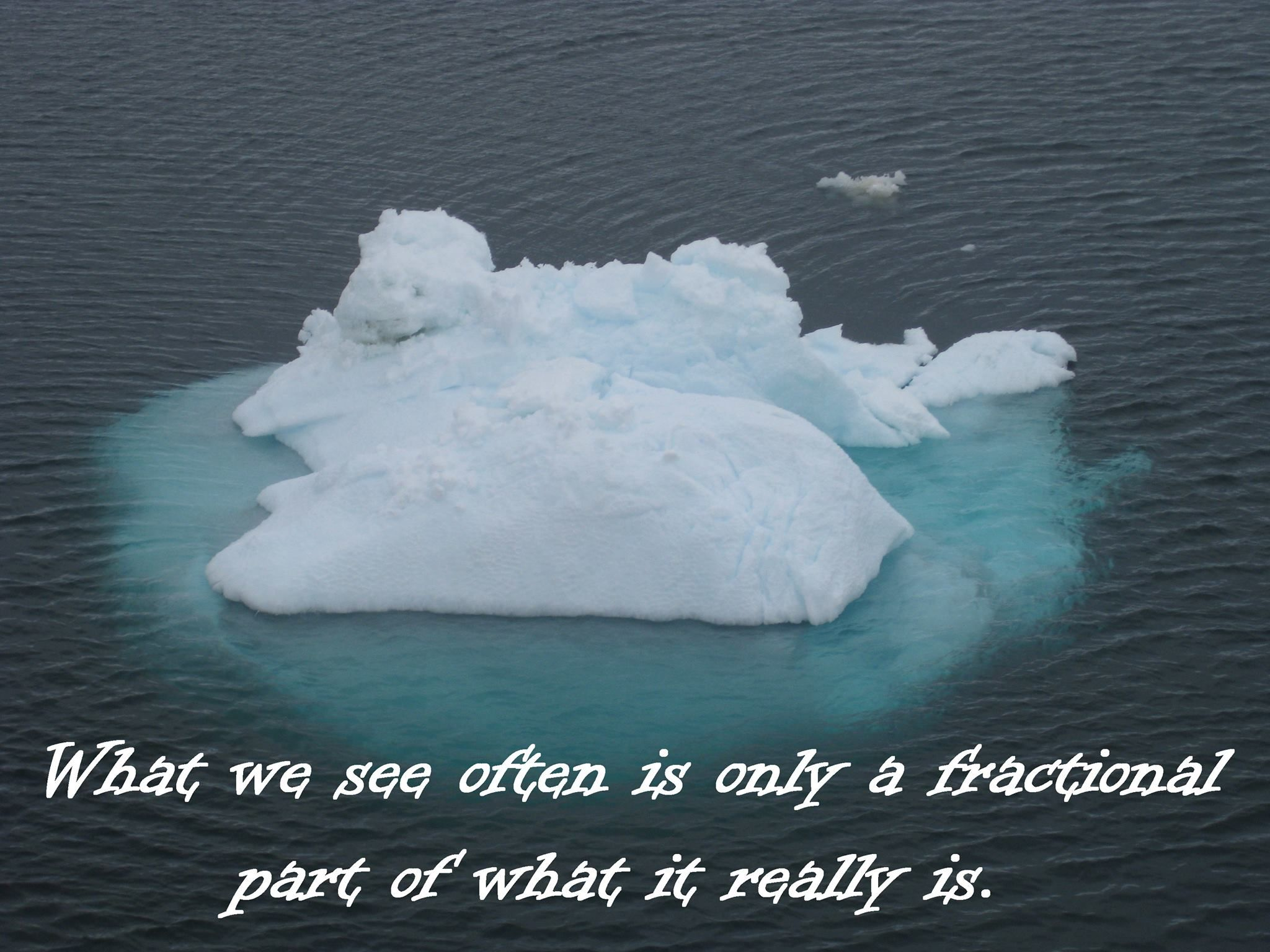 What we see often is only a fractional part of what it really is.