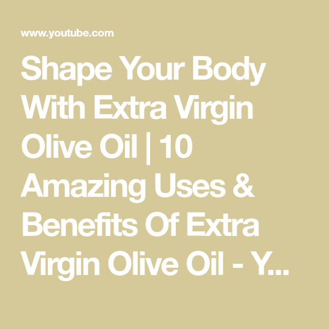 Shape Your Body With Extra Virgin Olive Oil 10 Amazing Uses Benefits Of Extra Virgin Olive Oil Youtu Extra Virgin Olive Oil Extra Virgin Virgin Olive Oil