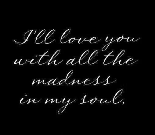 I Ll Love You With All The Madness In My Soul Love Quote Quotes Love You Love Quotes