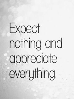 EXPECT NOTHING And Appreciate Everything. (Remember... Donu0027t Expect Anything!!!  Expectations Often Lead To Disappointment.)
