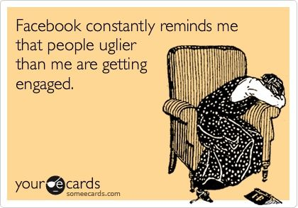 Facebook constantly reminds me that people uglier than me are getting engaged. stuff-i-find-funny