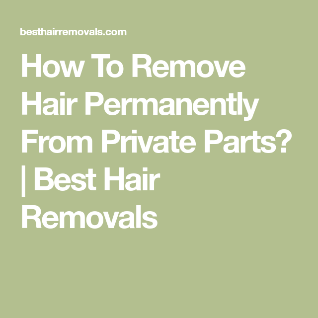 How To Remove Hair Permanently From Private Parts?   Best