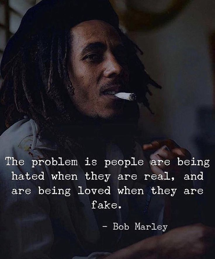 Positive Quotes The Problem Is People Are Being Hated When They Are Real And Are Being Loved Wh Fake People Quotes Bob Marley Quotes Quotes By Famous People