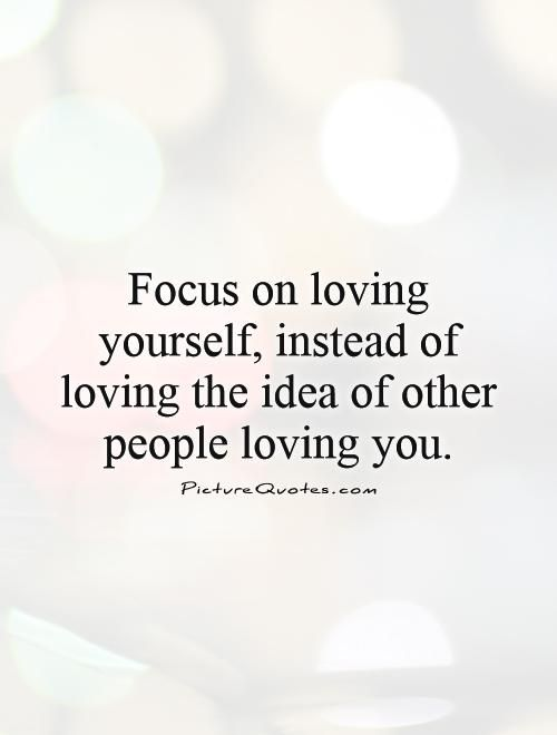 Focus On Yourself Quotes Focus on loving yourself, instead of loving the idea of other  Focus On Yourself Quotes