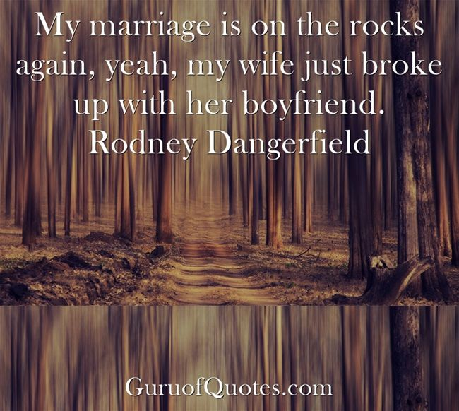 My marriage is on the rocks again, yeah, my wife just broke up with her boyfriend. Rodney Dangerfield