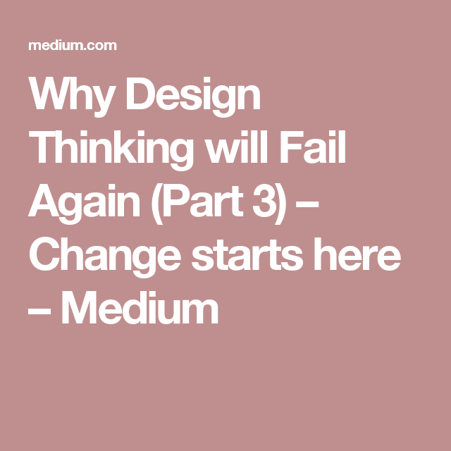 Why Design Thinking will Fail Again (Part 3) – Change starts here – Medium