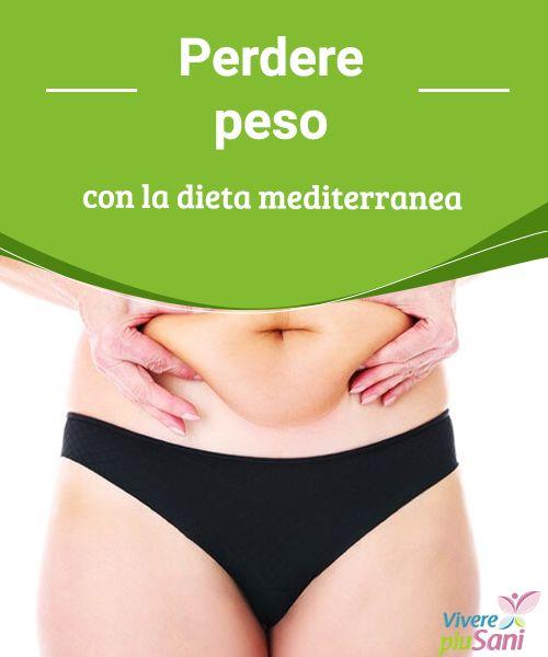 Perdere peso con la dieta mediterranea   La dieta mediterranea rappresenta lo schema alimentare migliore per stare in salute e perdere peso