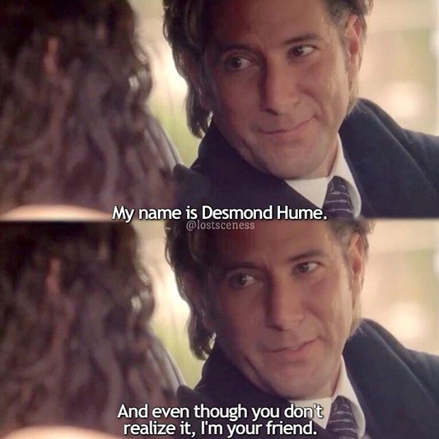 """6.17 """"The End"""" – DESMOND: No one can tell you why you're here, Kate. Certainly not me. KATE: You're the one who brought me here. DESMOND: I'm not talking about the church. I'm talking about here. KATE: Who are you? What do you want? DESMOND: My name is Desmond Hume. And even though you don't realize it, I'm your friend. And, as for what I want… I want to leave. KATE: Leave and go where? DESMOND: Let me show you."""