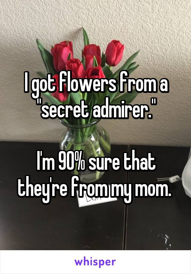 """I got flowers from a """"secret admirer."""" I'm 90% sure that ..."""