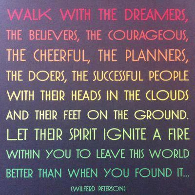 """""""Walk with the dreamers, the believers, the courageous, the cheerful, the planners, the doers, the successful people with their heads in the clouds and their feet on the ground. Let their spirit ignite a fire within you to leave this world better than when you found it...""""   ― Wilferd Peterson"""