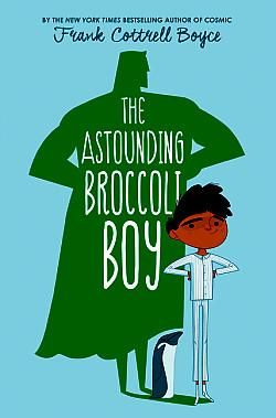 """THE ASTOUNDING BROCCOLI BOY by Frank Cottrell Boyce Rory Rooney likes to be prepared for anything, but when he turns green and finds himself in an isolated hospital ward with his nemesis, school bully Tommy-Lee """"Grim"""" Komissky, everyone is baffled but Rory believes he and Grim have become superheroes. Lots of hilarity with a few good messages thrown in."""