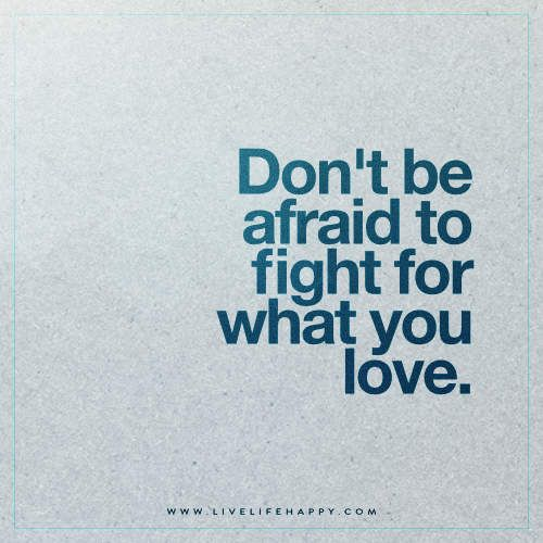 Don\u0027t Be Afraid to Fight For (Live Life Happy) I will fight, You