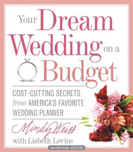 Your Dream Wedding on a Budget: 47 Cost-Cutting Secrets from America's Favorite Wedding Planner (Workman Shorts) $2.99