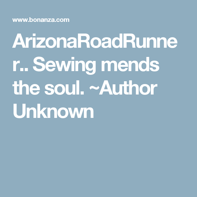 ArizonaRoadRunner.. Sewing mends the soul.  ~Author Unknown