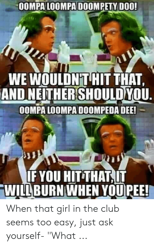 0ompa Loompa Doompety Do0 We Wouldnt Hit That And Nelither Shouldyou Oompa Loompa Doompeda Dee If You Hit That Will Burn When Youpee In 2020 Oompa Loompa Oompa Memes