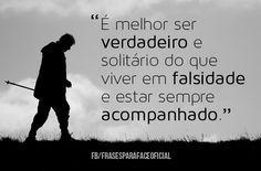 É melhor ser verdadeiro e solitário do que viver em falsidade e estar sempre acompanhado. (Frases para Face)