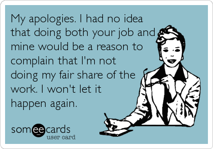 My Apologies I Had No Idea That Doing Both Your Job And Mine Would Be A Reason To Complain That I M Not Doing My Fair Share Of The Work I Work