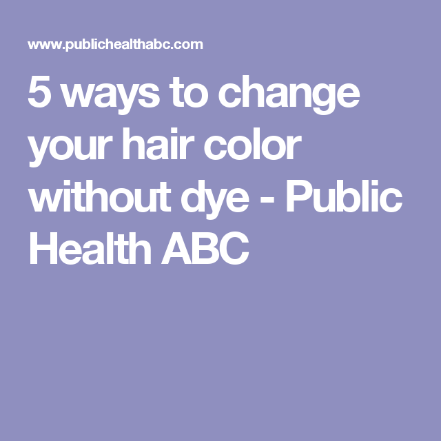 5 ways to change your hair color without dye - Public Health ABC