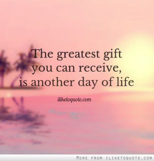 The Greatest Gift You Can Receive Is Another Day Of Life