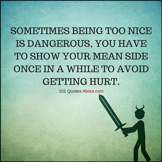 Quotes About Being Too Nice: Sometimes Being Too Nice Is Dangerous, You Have To Show