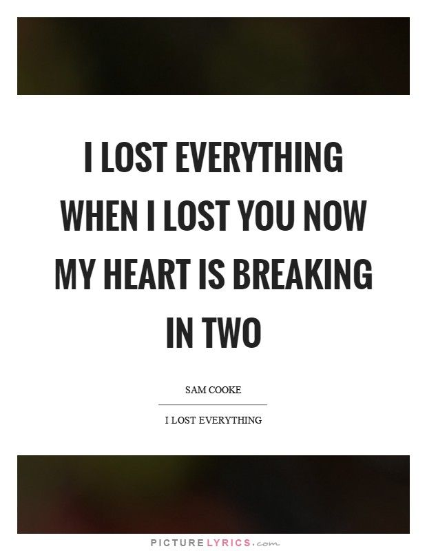 I lost everything when I lost you Now my heart is breaking in two ...