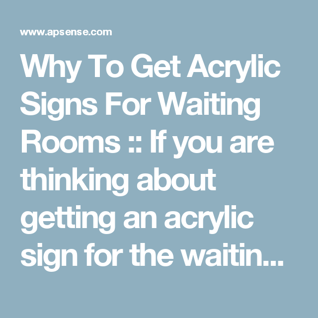 Why To Get Acrylic Signs For Waiting Rooms ::  If you are thinking about getting an acrylic sign for the waiting or reception area of your business, know that there are a myriad of benefits that you can reap.