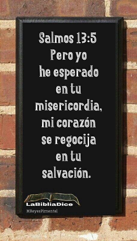 Salmos 13 : 5 Pero yo he esperado en tu misericordia, mi corazón se regocija en tu salvación. #SanaDoctrina #LaBibliaDice