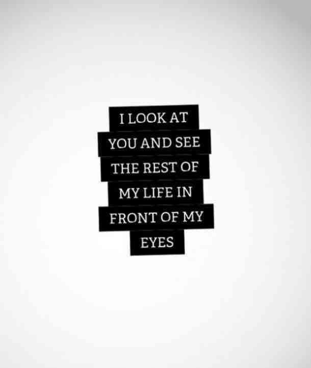Life Quotes : I look at you and see the rest of my life in ...