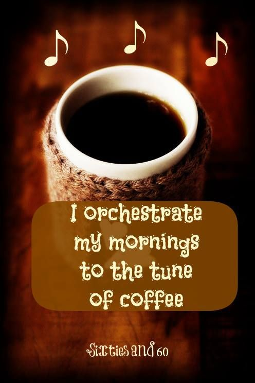 Image result for i orchestrate my mornings to the tune of coffee