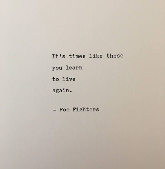 Its times like these you learn to live again. Foo Fighters A great quote about adversity from a great song by Foo Fighters. This would be perfect for any die hard fan! This quote is hand-typed on a beautifully restored Remington typewriter. Each one is completely original, with