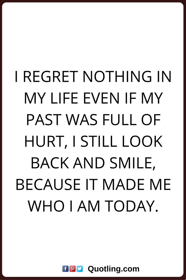 Regret Nothing Quotes I Regret Nothing In My Life Even If My Past Was Full Of Hurt I Still Look Back And Smile Past Quotes My Past Quotes Never Regret Quotes
